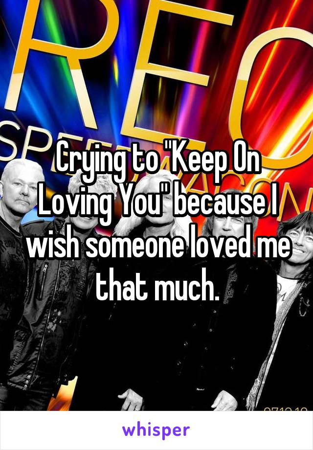 "Crying to ""Keep On Loving You"" because I wish someone loved me that much."