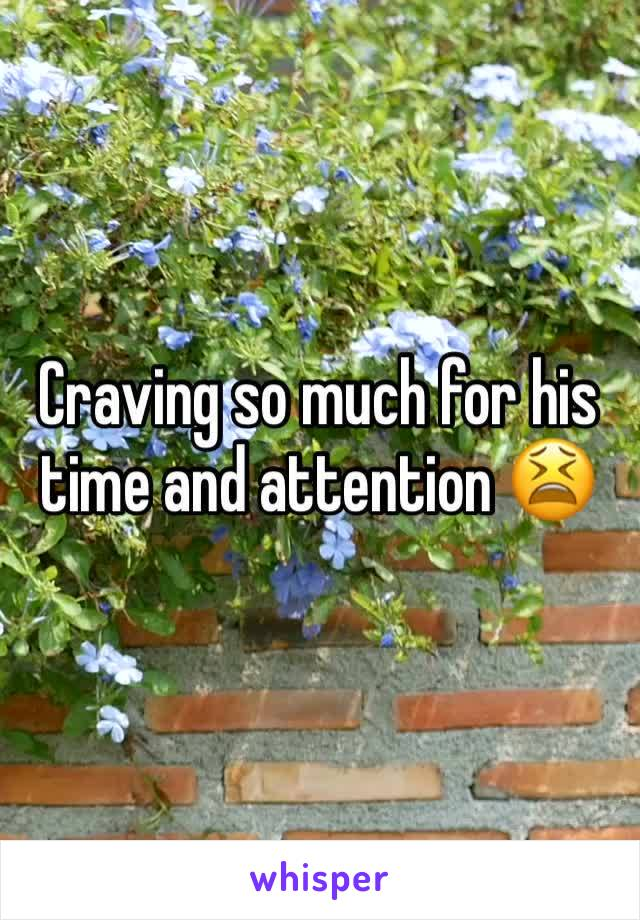 Craving so much for his time and attention 😫