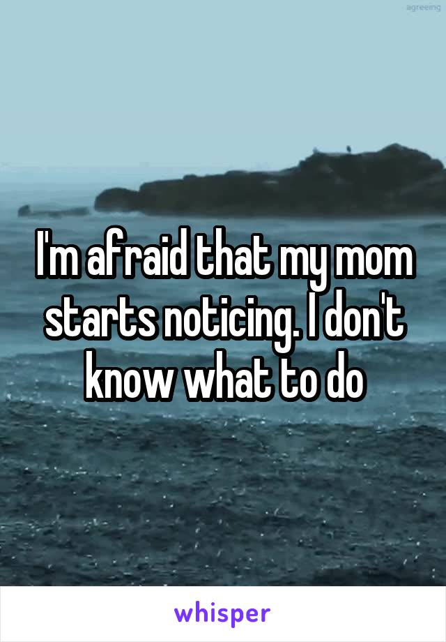 I'm afraid that my mom starts noticing. I don't know what to do