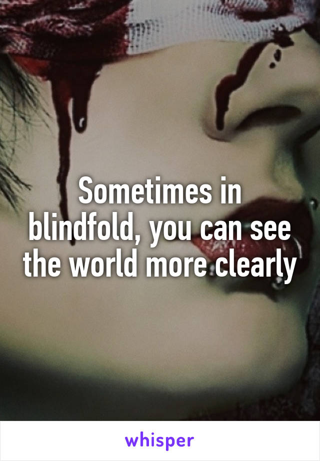 Sometimes in blindfold, you can see the world more clearly