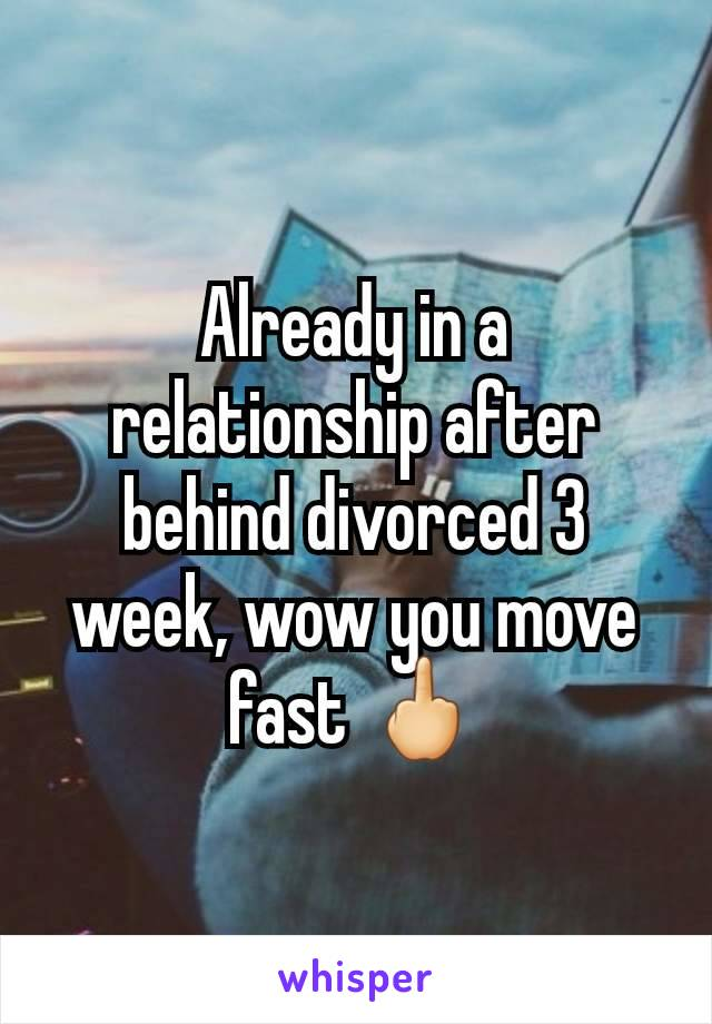 Already in a relationship after behind divorced 3 week, wow you move fast 🖕