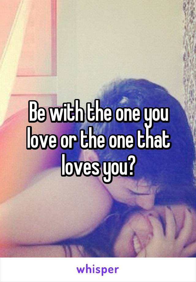Be with the one you love or the one that loves you?