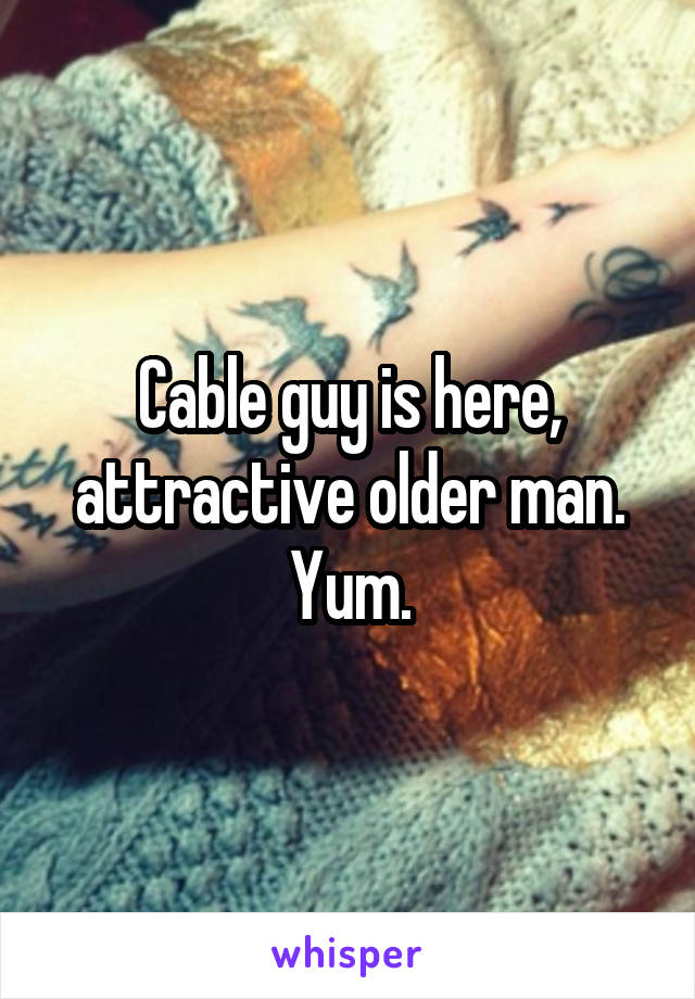 Cable guy is here, attractive older man. Yum.