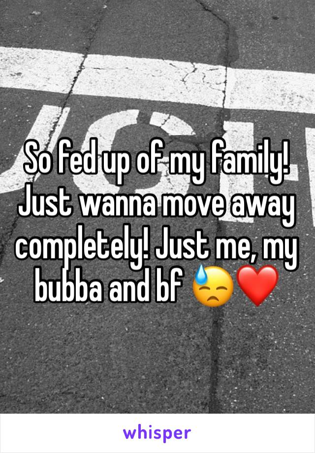 So fed up of my family! Just wanna move away completely! Just me, my bubba and bf 😓❤️