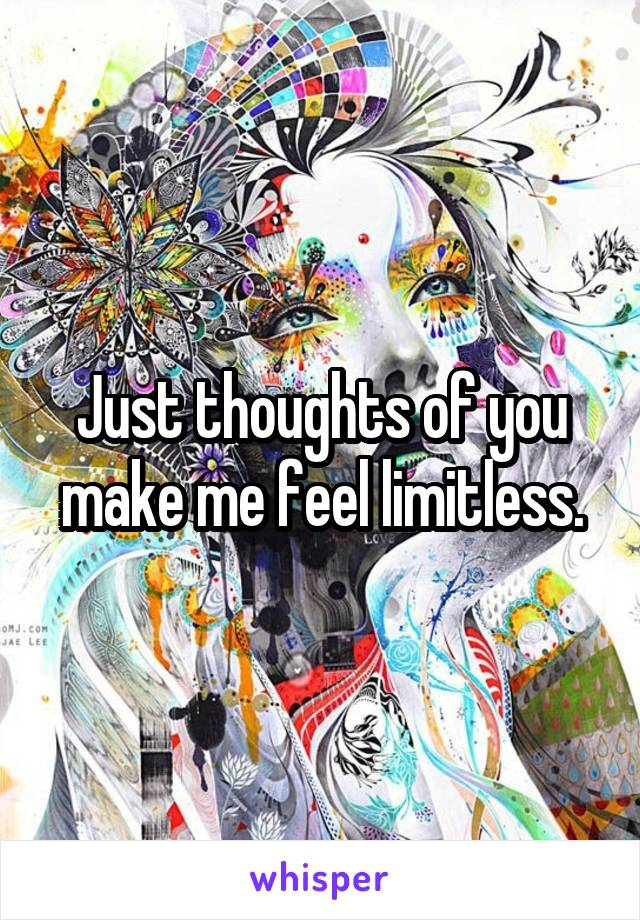 Just thoughts of you make me feel limitless.