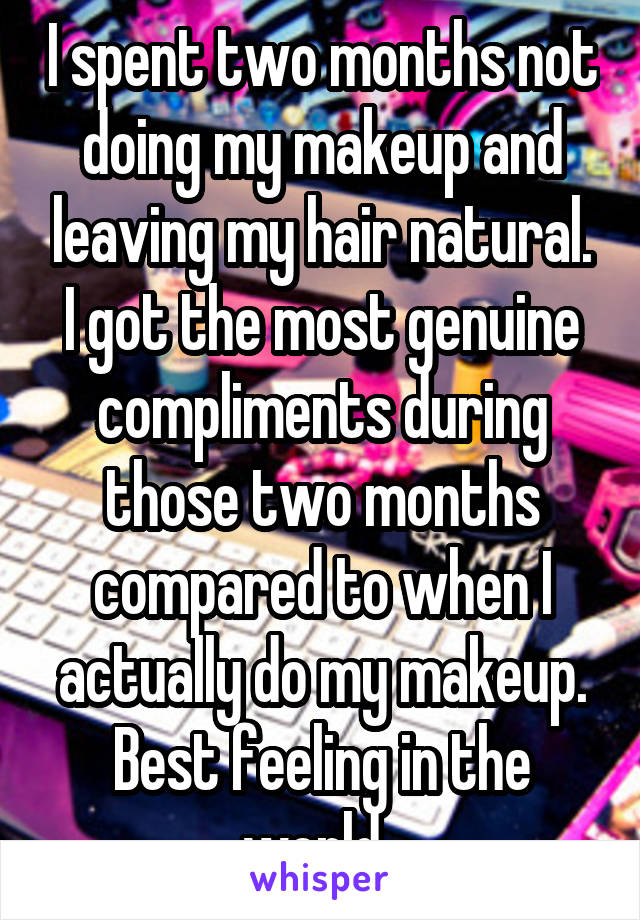 I spent two months not doing my makeup and leaving my hair natural. I got the most genuine compliments during those two months compared to when I actually do my makeup. Best feeling in the world.