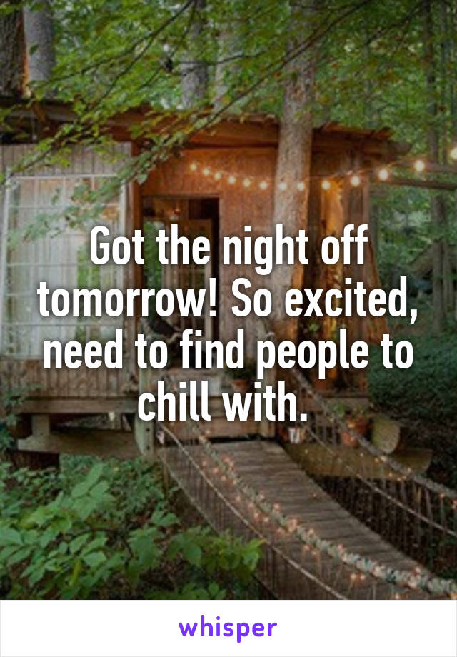 Got the night off tomorrow! So excited, need to find people to chill with.