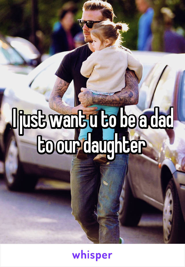 I just want u to be a dad to our daughter