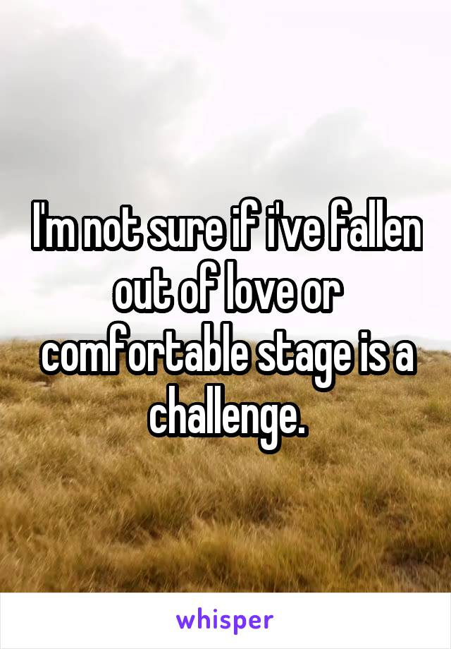 I'm not sure if i've fallen out of love or comfortable stage is a challenge.