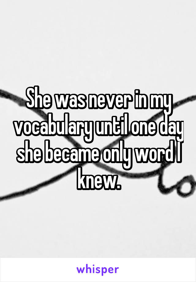 She was never in my vocabulary until one day she became only word I knew.