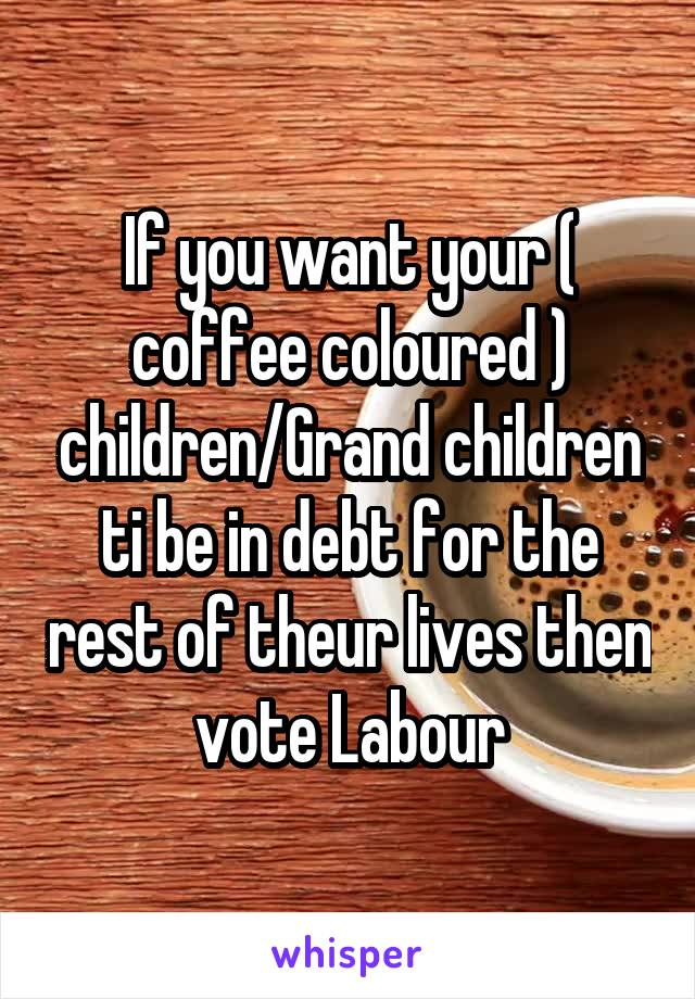 If you want your ( coffee coloured ) children/Grand children ti be in debt for the rest of theur lives then vote Labour