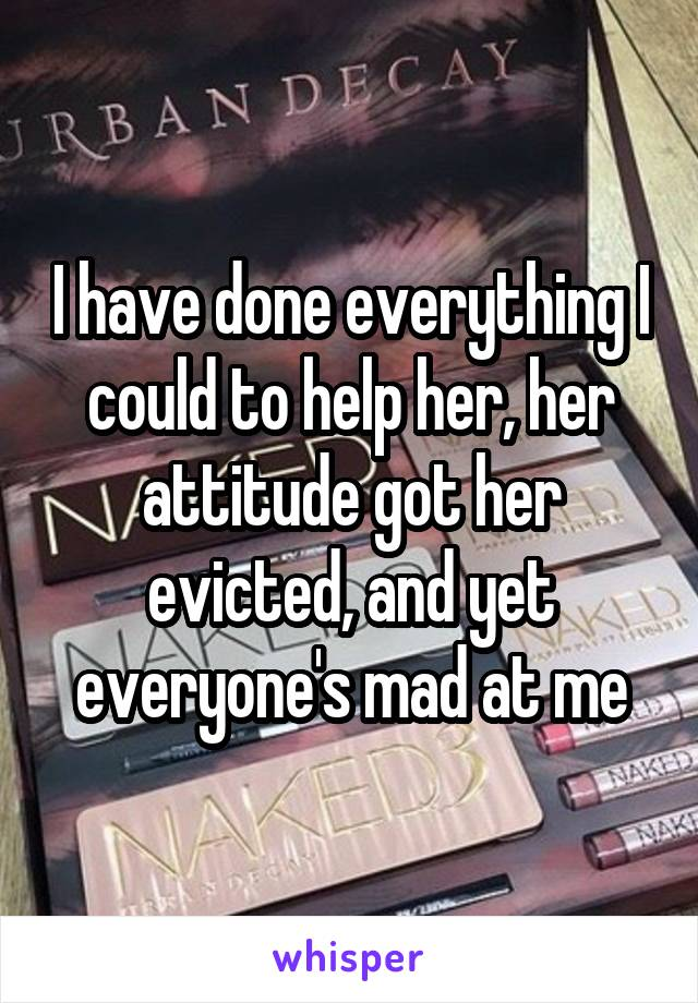 I have done everything I could to help her, her attitude got her evicted, and yet everyone's mad at me