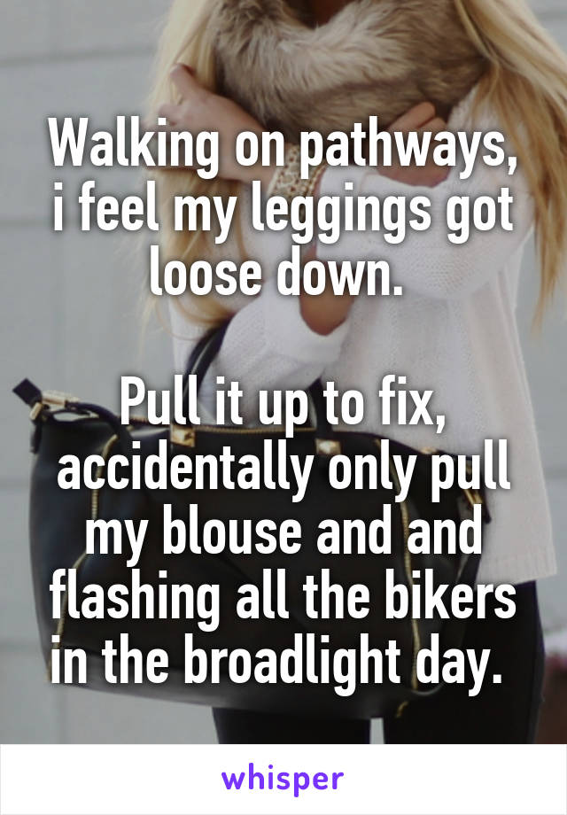Walking on pathways, i feel my leggings got loose down.   Pull it up to fix, accidentally only pull my blouse and and flashing all the bikers in the broadlight day.