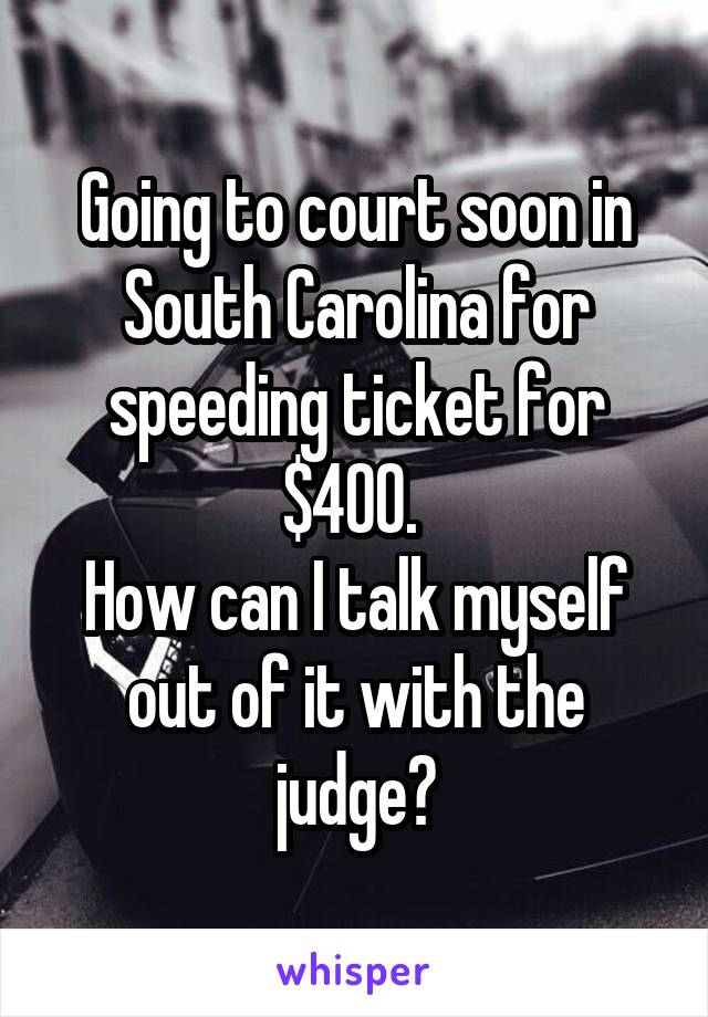 Going to court soon in South Carolina for speeding ticket for $400.  How can I talk myself out of it with the judge?