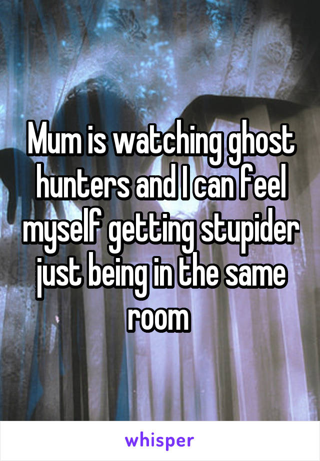 Mum is watching ghost hunters and I can feel myself getting stupider just being in the same room
