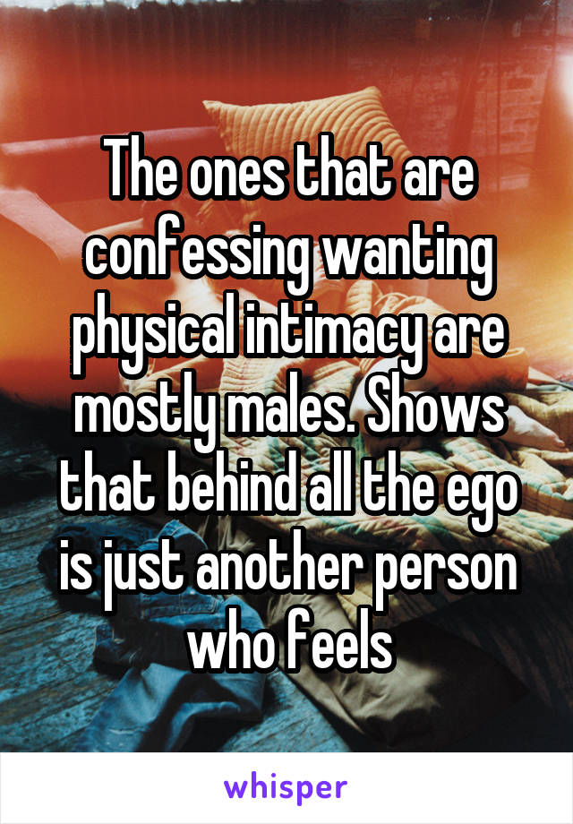 The ones that are confessing wanting physical intimacy are mostly males. Shows that behind all the ego is just another person who feels