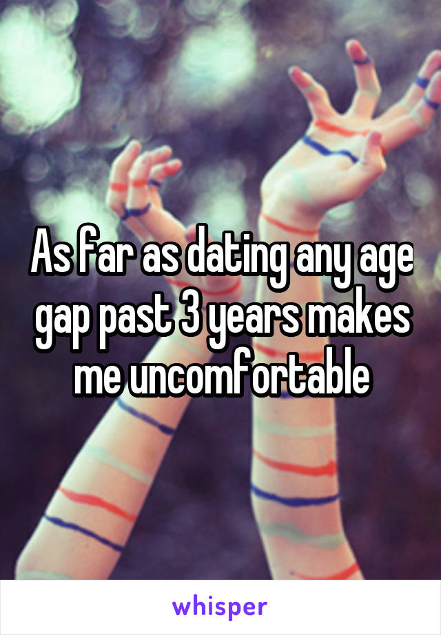 As far as dating any age gap past 3 years makes me uncomfortable