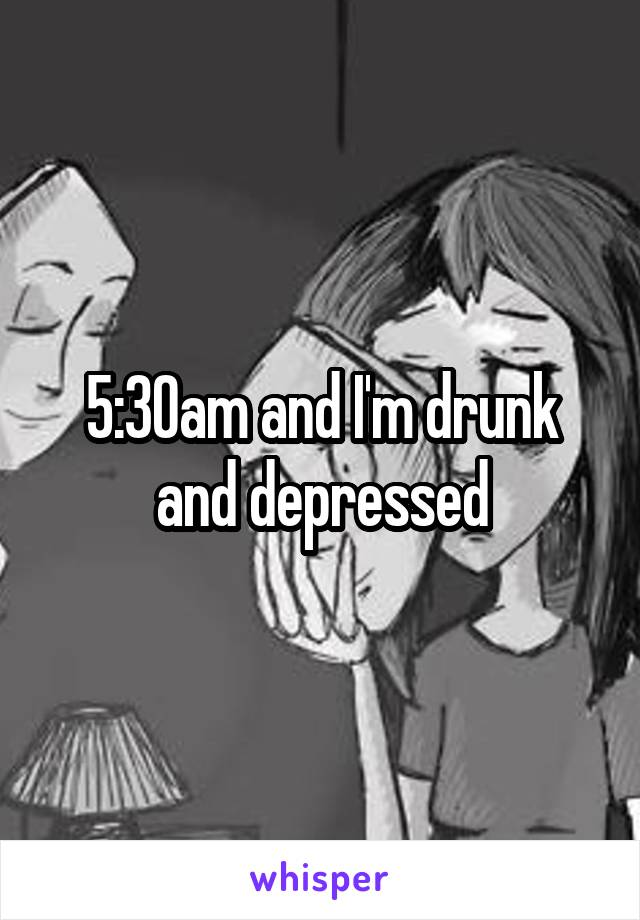5:30am and I'm drunk and depressed