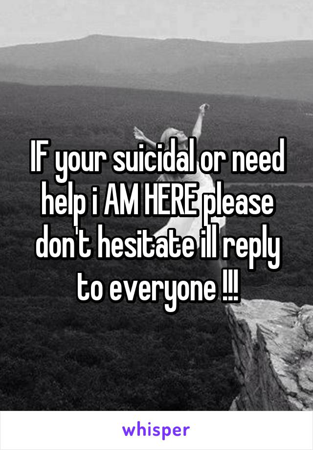 IF your suicidal or need help i AM HERE please don't hesitate ill reply to everyone !!!
