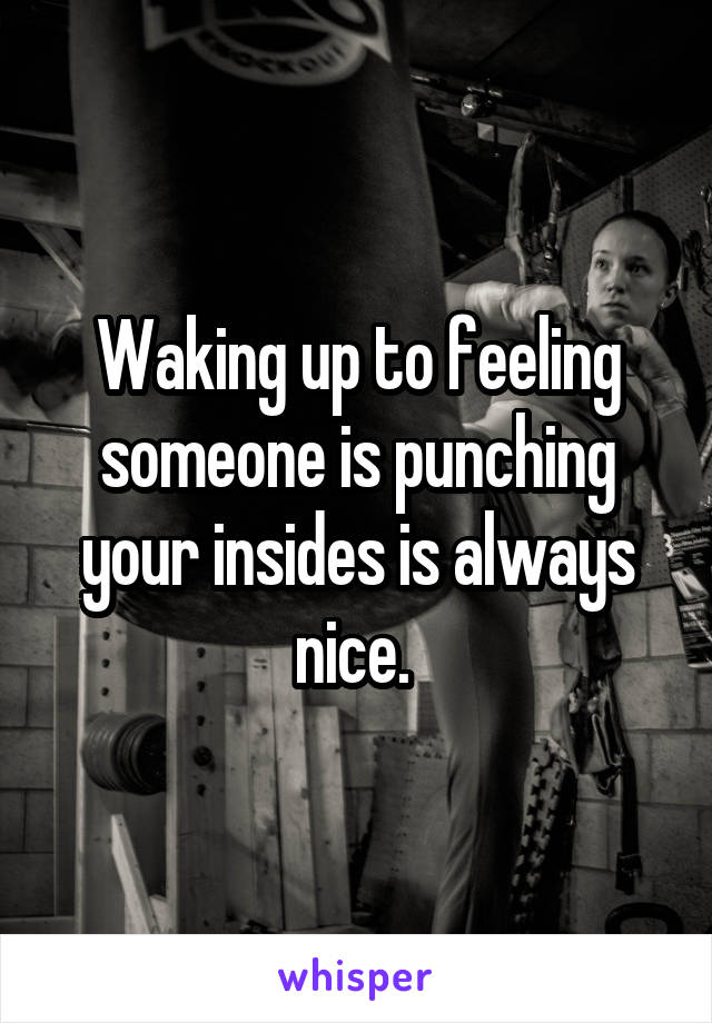 Waking up to feeling someone is punching your insides is always nice.