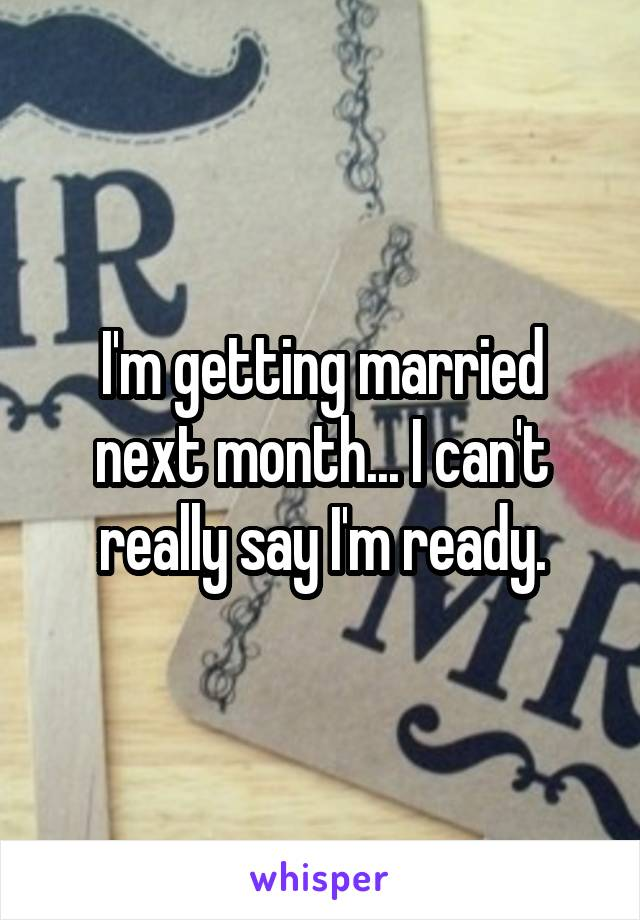 I'm getting married next month... I can't really say I'm ready.