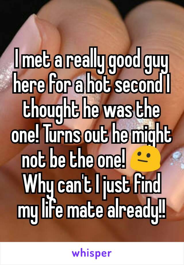 I met a really good guy here for a hot second I thought he was the one! Turns out he might not be the one! 😐 Why can't I just find my life mate already!!