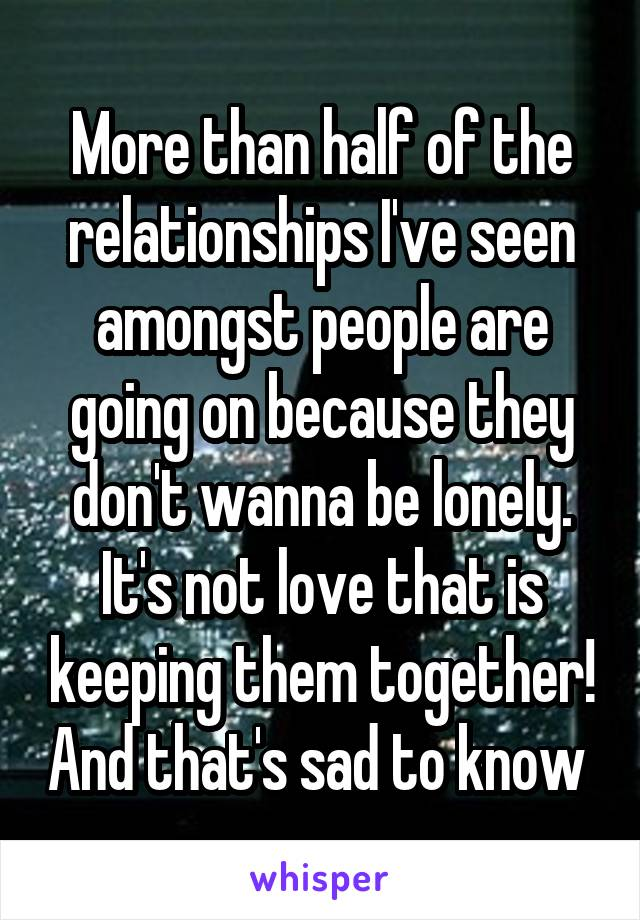 More than half of the relationships I've seen amongst people are going on because they don't wanna be lonely. It's not love that is keeping them together! And that's sad to know