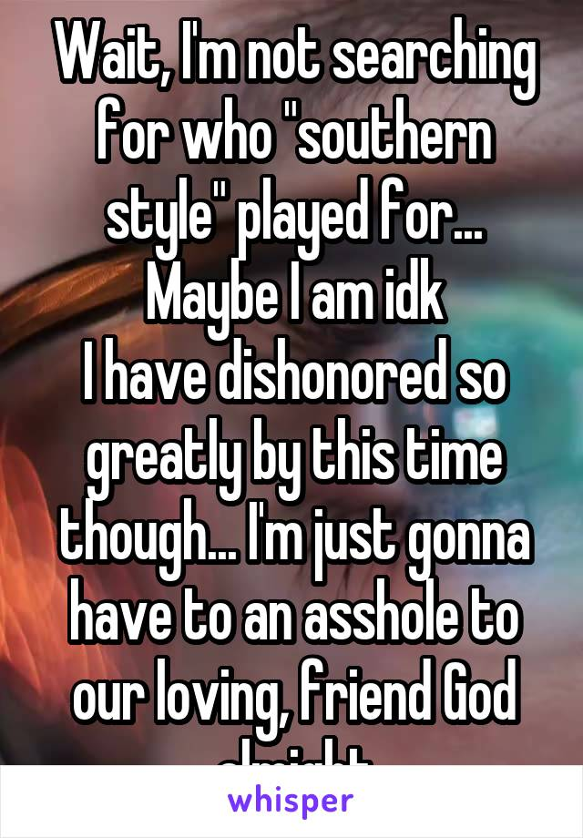 """Wait, I'm not searching for who """"southern style"""" played for... Maybe I am idk I have dishonored so greatly by this time though... I'm just gonna have to an asshole to our loving, friend God almight"""