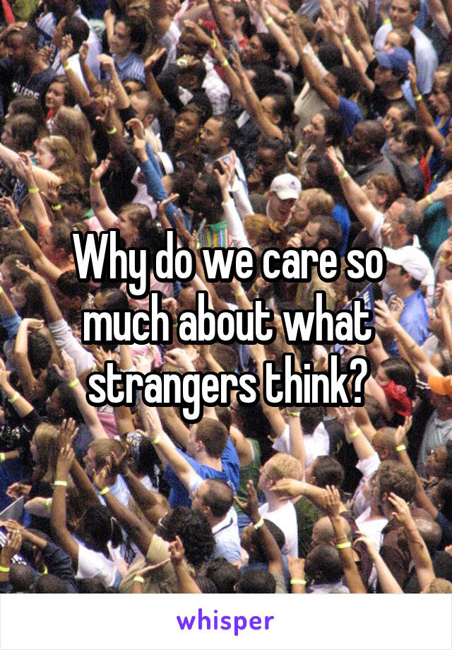 Why do we care so much about what strangers think?