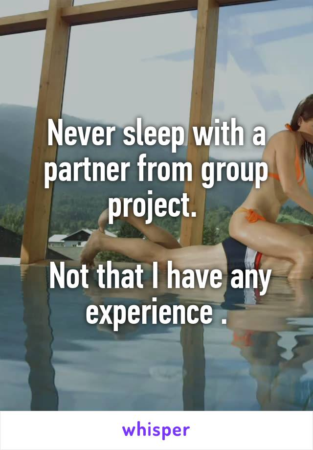 Never sleep with a partner from group project.    Not that I have any experience .