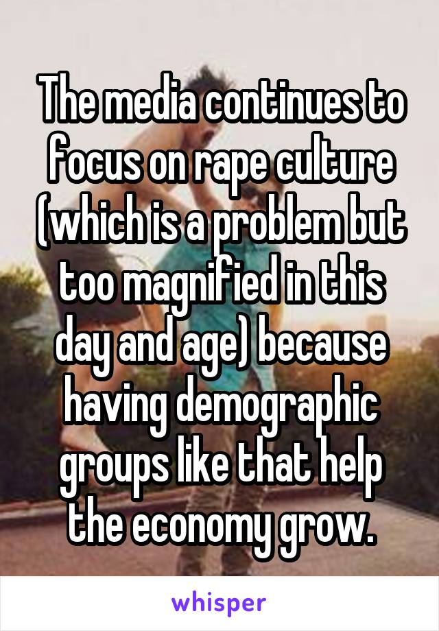 The media continues to focus on rape culture (which is a problem but too magnified in this day and age) because having demographic groups like that help the economy grow.