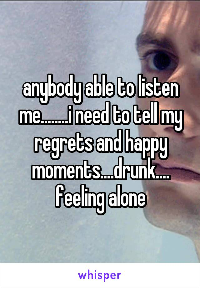 anybody able to listen me........i need to tell my regrets and happy moments....drunk.... feeling alone