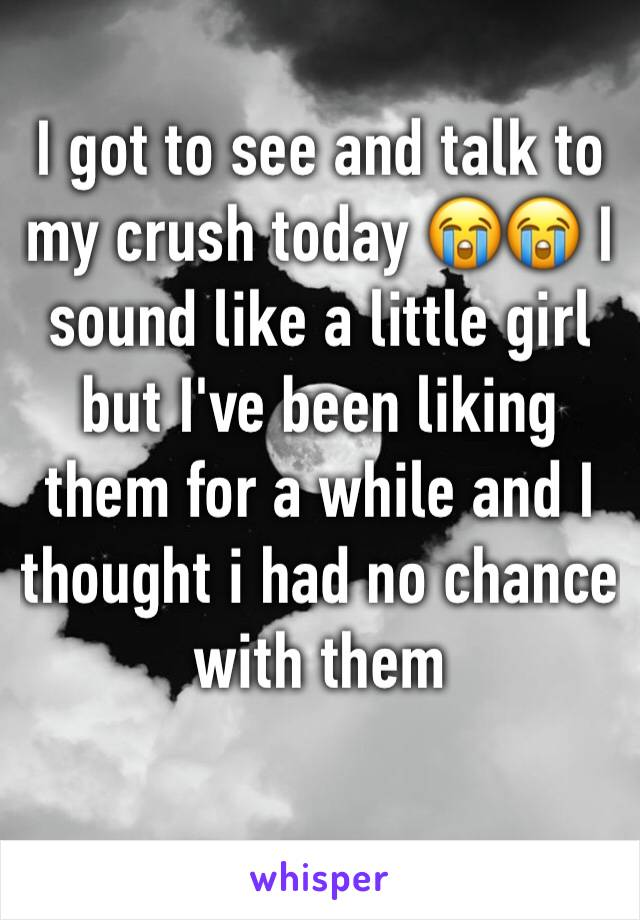 I got to see and talk to my crush today 😭😭 I sound like a little girl but I've been liking them for a while and I thought i had no chance with them