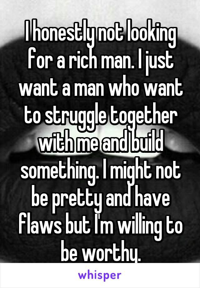 I honestly not looking for a rich man. I just want a man who want to struggle together with me and build something. I might not be pretty and have flaws but I'm willing to be worthy.
