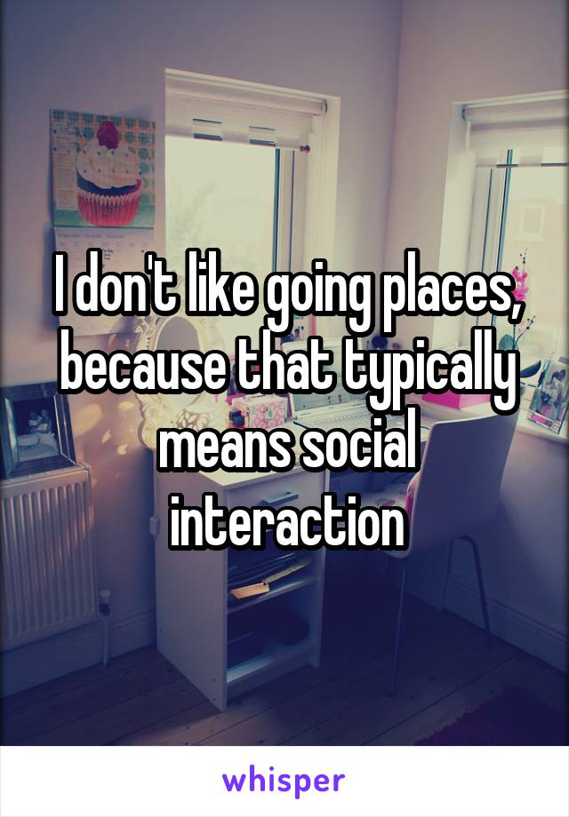 I don't like going places, because that typically means social interaction