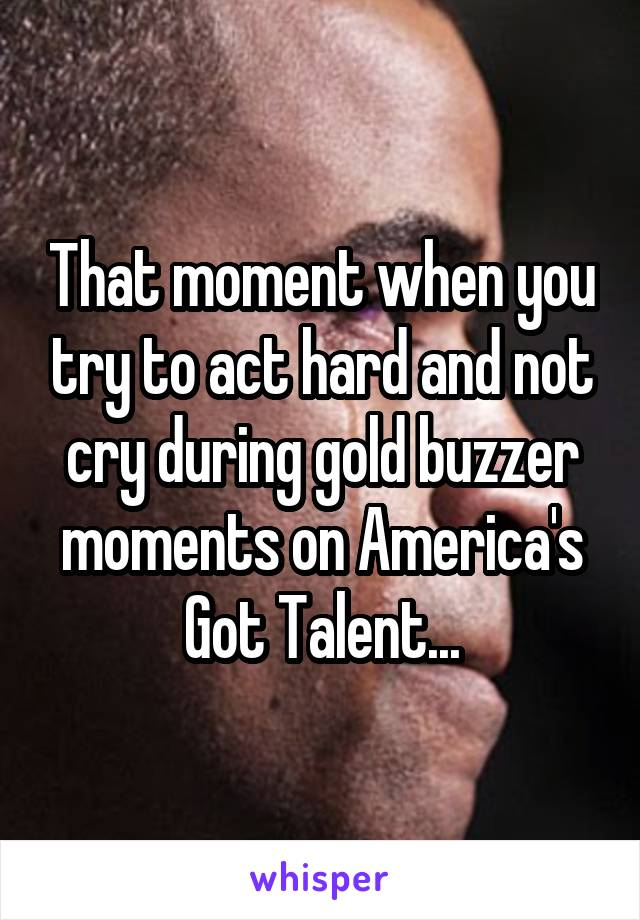 That moment when you try to act hard and not cry during gold buzzer moments on America's Got Talent...