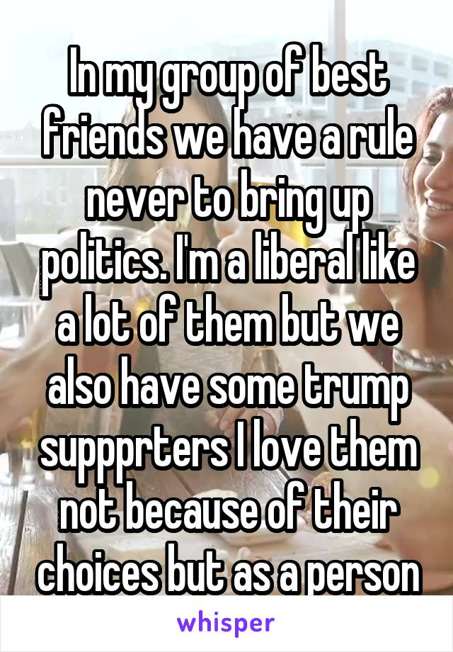 In my group of best friends we have a rule never to bring up politics. I'm a liberal like a lot of them but we also have some trump suppprters I love them not because of their choices but as a person