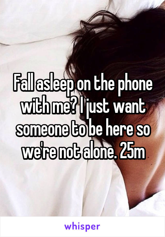 Fall asleep on the phone with me? I just want someone to be here so we're not alone. 25m