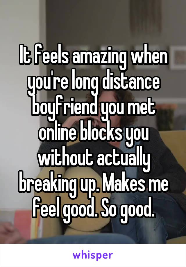 It feels amazing when you're long distance boyfriend you met online blocks you without actually breaking up. Makes me feel good. So good.