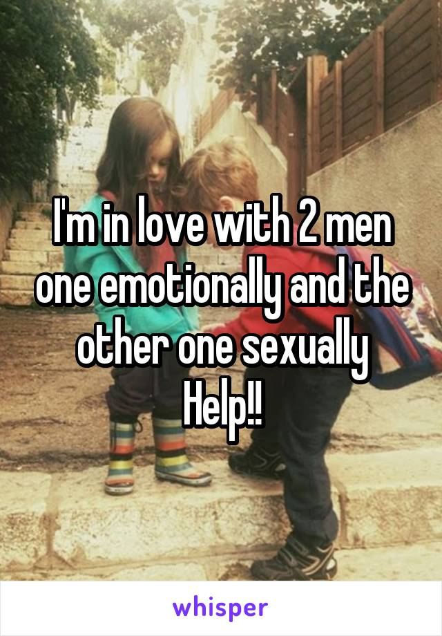 I'm in love with 2 men one emotionally and the other one sexually Help!!