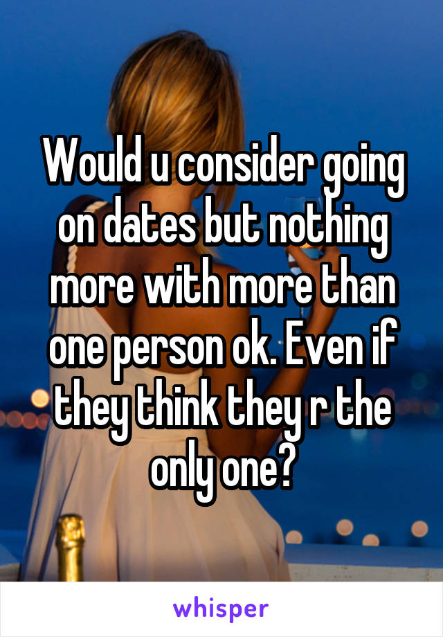 Would u consider going on dates but nothing more with more than one person ok. Even if they think they r the only one?