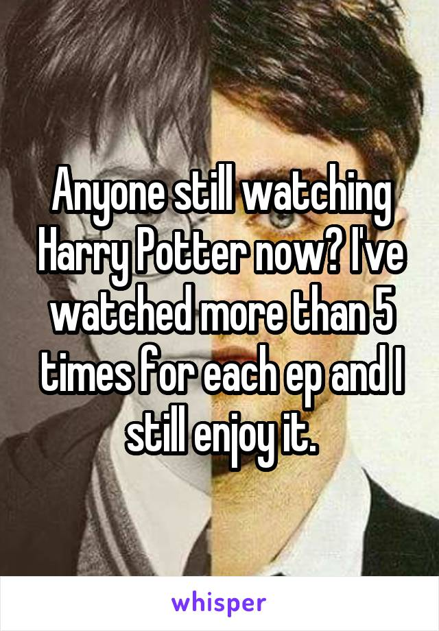 Anyone still watching Harry Potter now? I've watched more than 5 times for each ep and I still enjoy it.