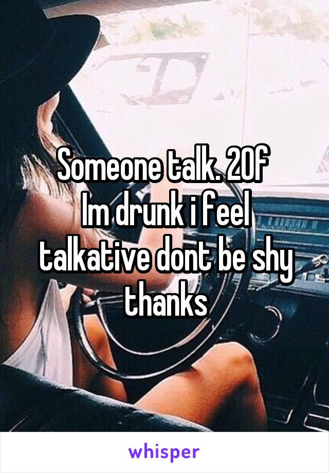 Someone talk. 20f  Im drunk i feel talkative dont be shy thanks