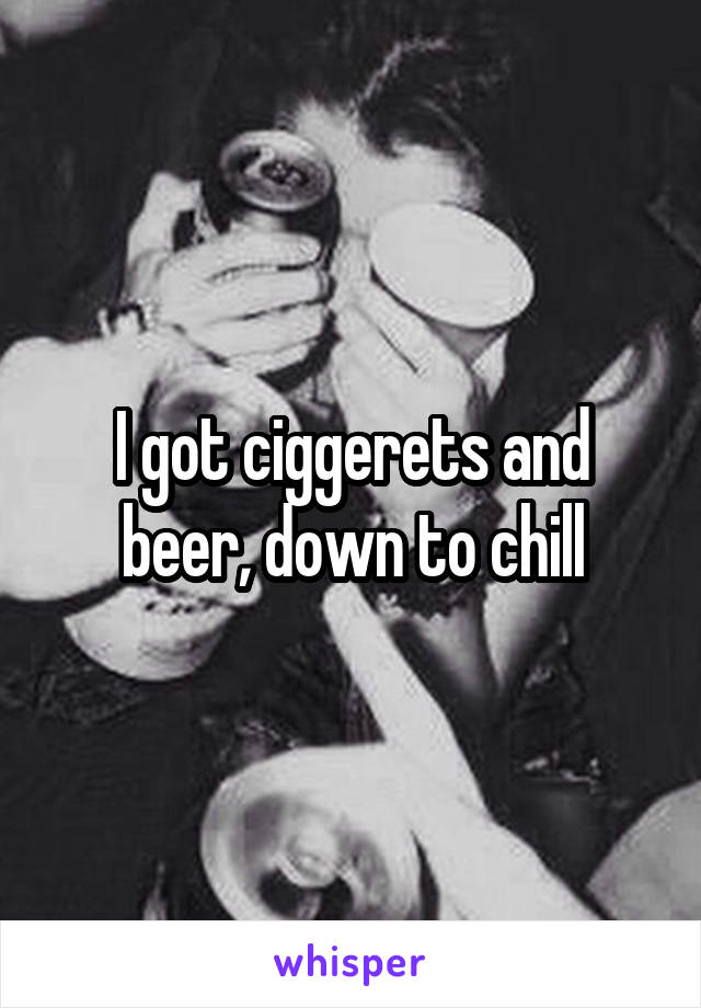 I got ciggerets and beer, down to chill