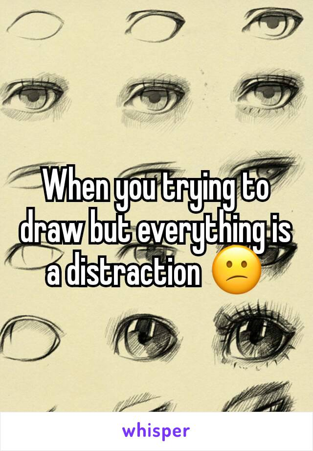 When you trying to draw but everything is a distraction 😕