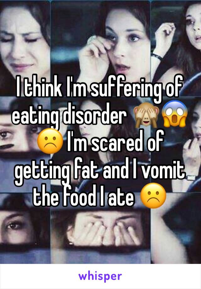 I think I'm suffering of eating disorder 🙈😱☹️ I'm scared of getting fat and I vomit the food I ate ☹️