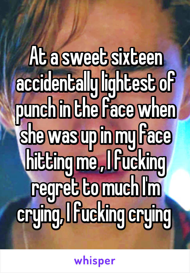 At a sweet sixteen accidentally lightest of punch in the face when she was up in my face hitting me , I fucking regret to much I'm crying, I fucking crying