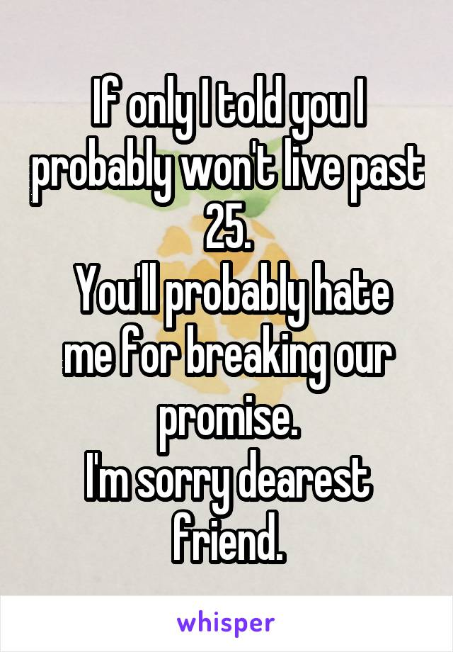 If only I told you I probably won't live past 25.  You'll probably hate me for breaking our promise. I'm sorry dearest friend.