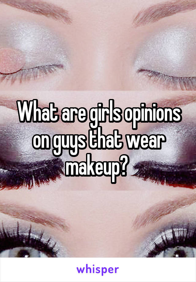 What are girls opinions on guys that wear makeup?