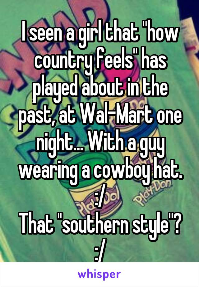 """I seen a girl that """"how country feels"""" has played about in the past, at Wal-Mart one night... With a guy wearing a cowboy hat. :/ That """"southern style""""? :/"""